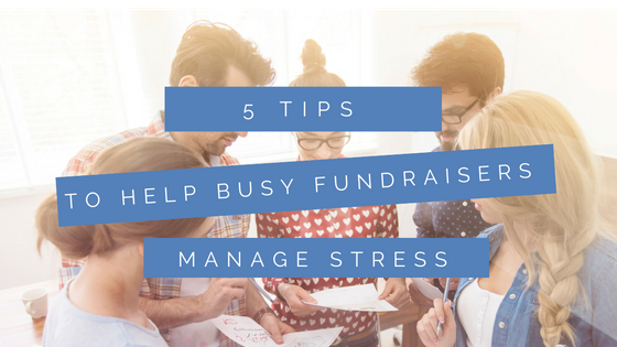 5 tips to help busy fundraisers manage stress